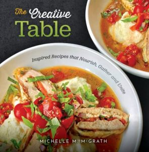 """The Creative Table: Inspired Recipes that Nourish, Gather and Unite"" cookbook by Michelle M. McGrath"